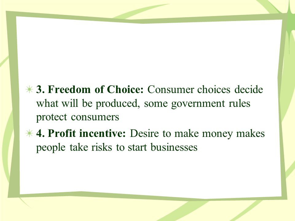 3. Freedom of Choice: Consumer choices decide what will be produced, some government rules protect consumers