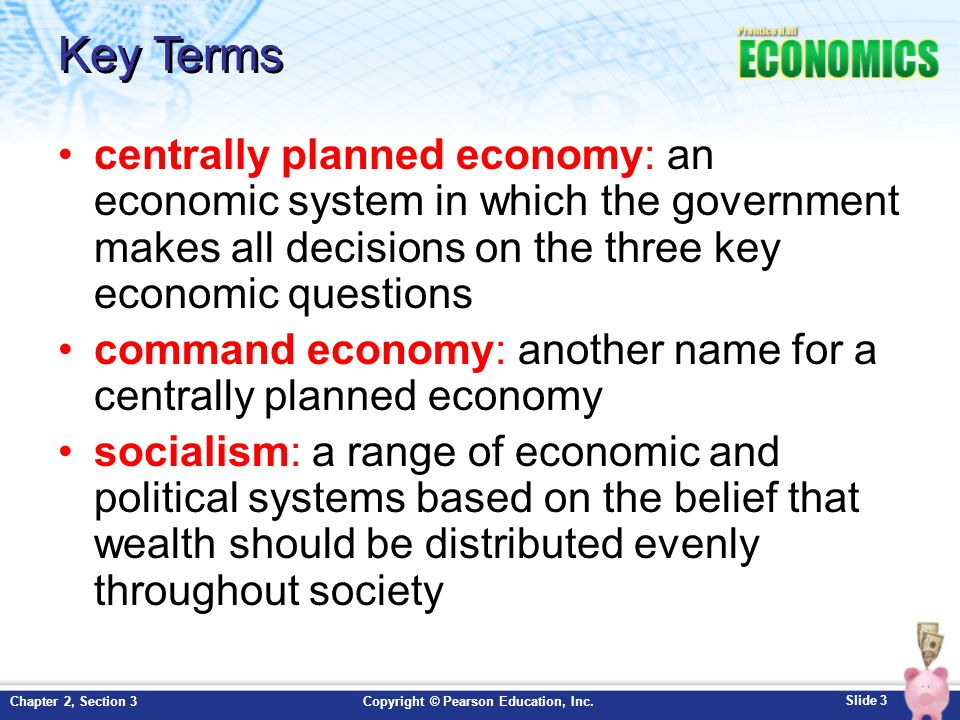 Key Terms centrally planned economy: an economic system in which the government makes all decisions on the three key economic questions.