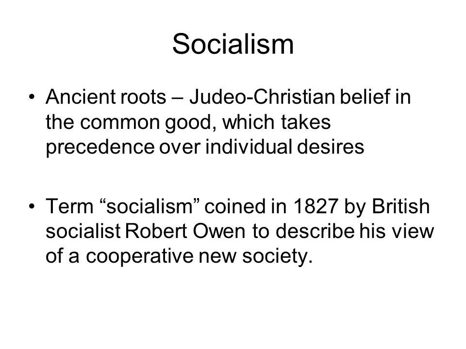 Socialism Ancient roots – Judeo-Christian belief in the common good, which takes precedence over individual desires.