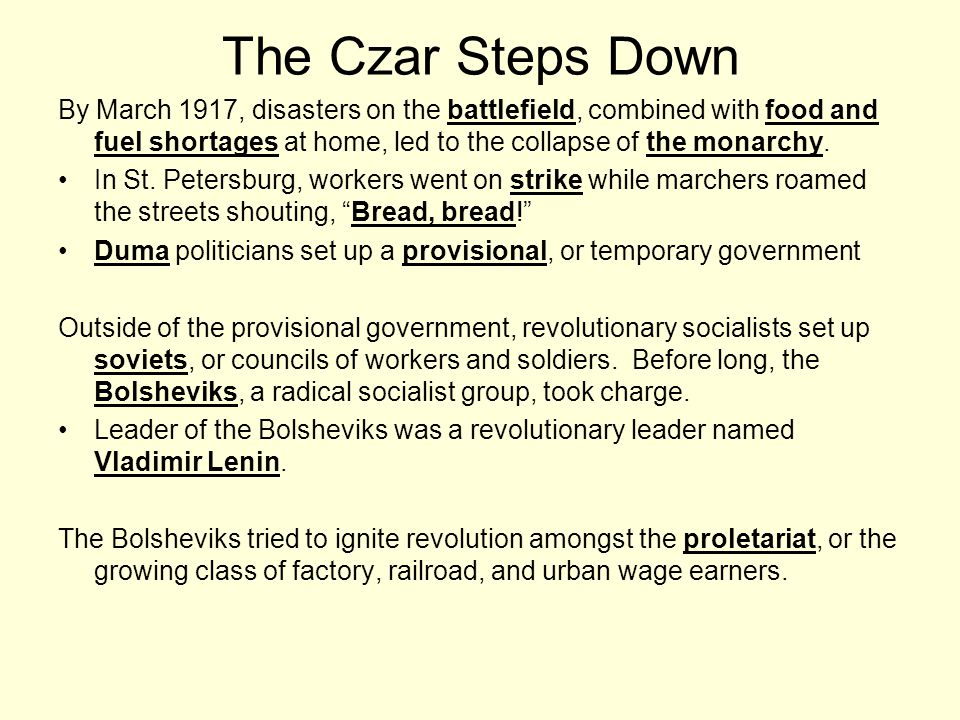 The Czar Steps Down By March 1917, disasters on the battlefield, combined with food and fuel shortages at home, led to the collapse of the monarchy.