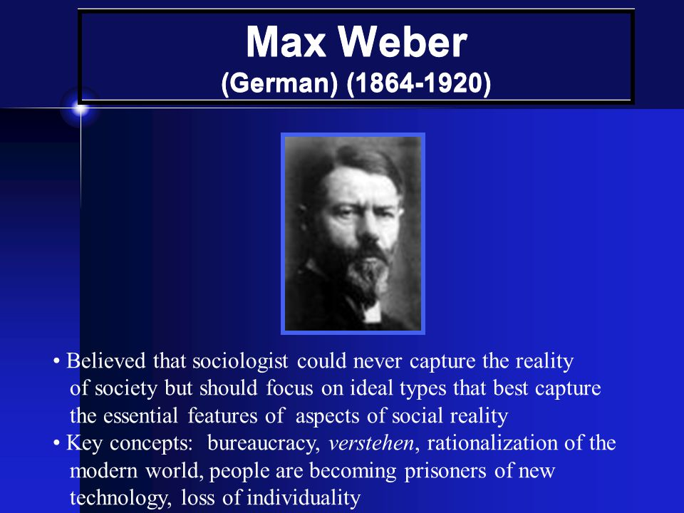 Max Weber (German) (1864-1920) • Believed that sociologist could never capture the reality.