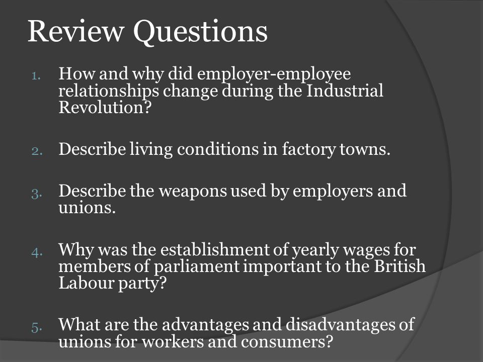 Review Questions How and why did employer-employee relationships change during the Industrial Revolution