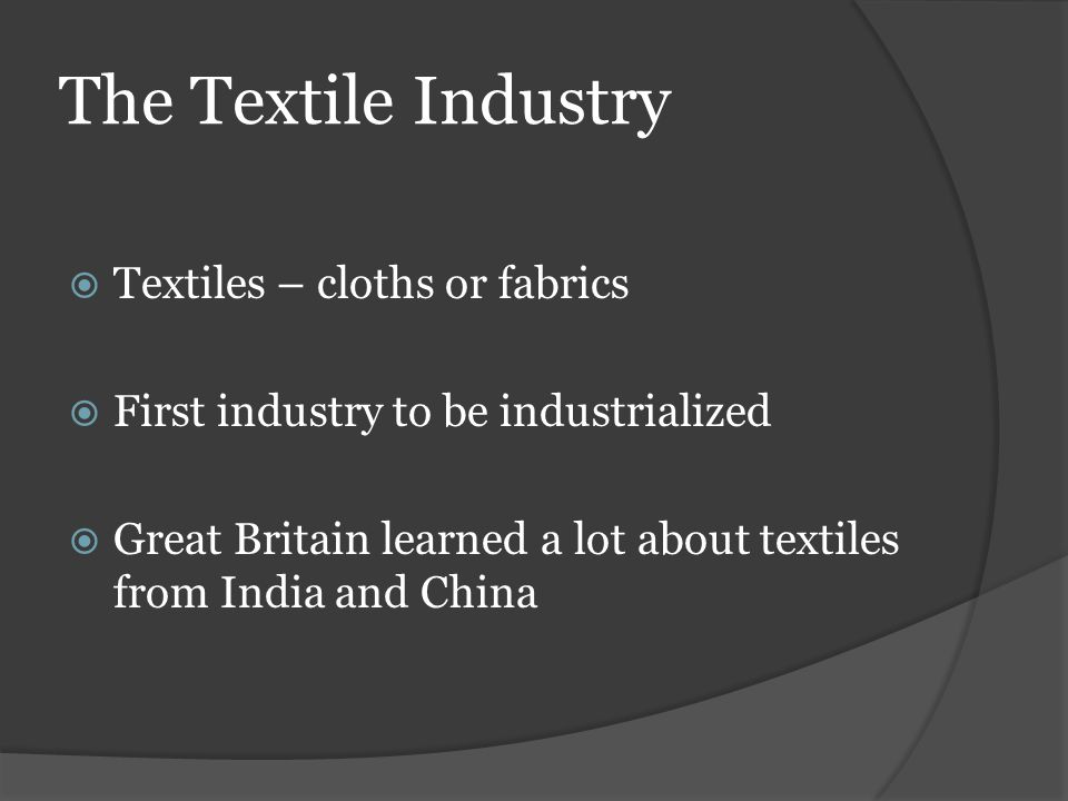 The Textile Industry Textiles – cloths or fabrics