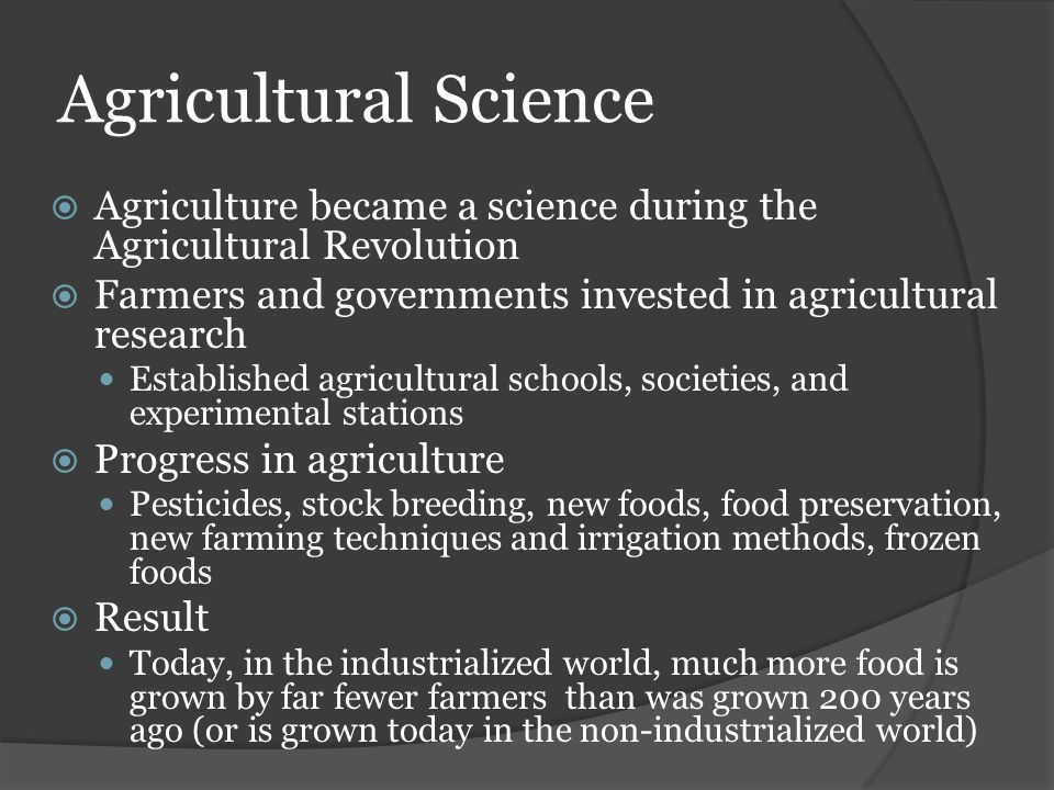Agricultural Science Agriculture became a science during the Agricultural Revolution. Farmers and governments invested in agricultural research.