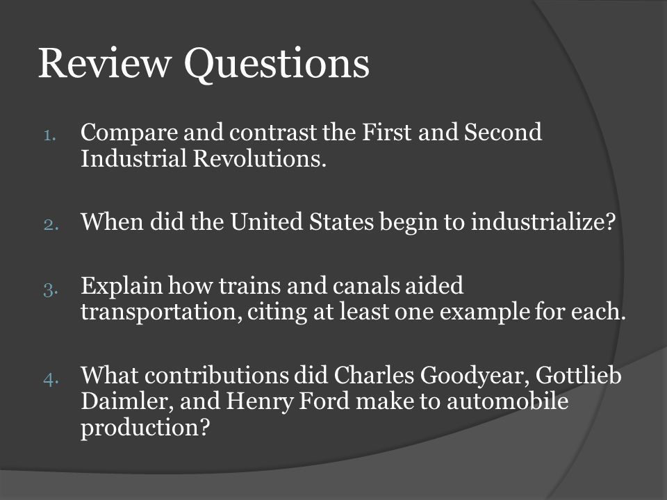 Review Questions Compare and contrast the First and Second Industrial Revolutions. When did the United States begin to industrialize