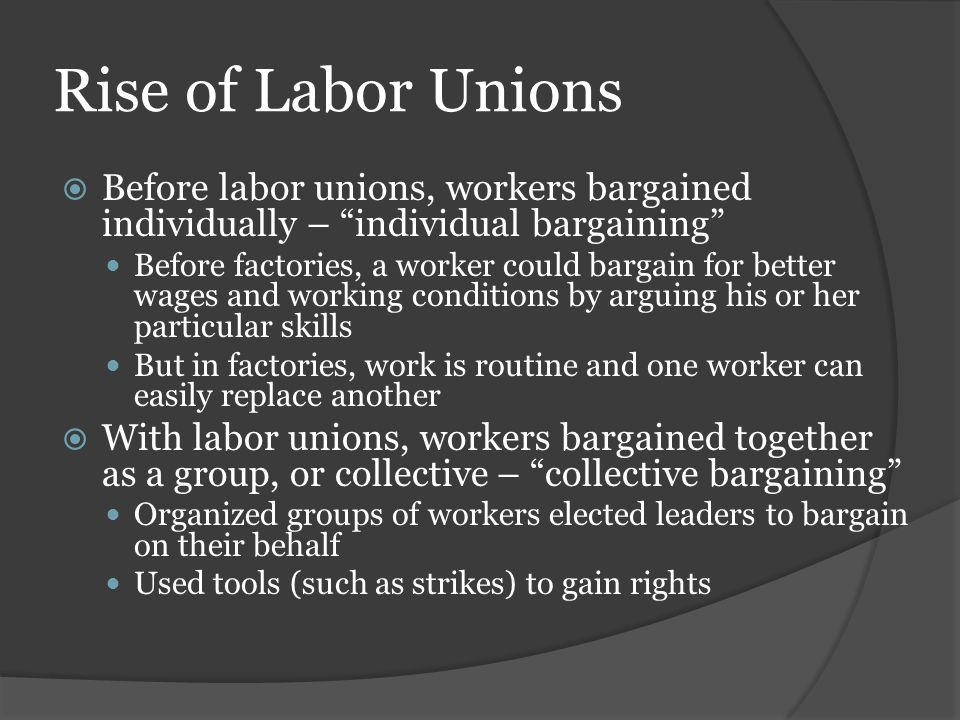 Rise of Labor Unions Before labor unions, workers bargained individually – individual bargaining