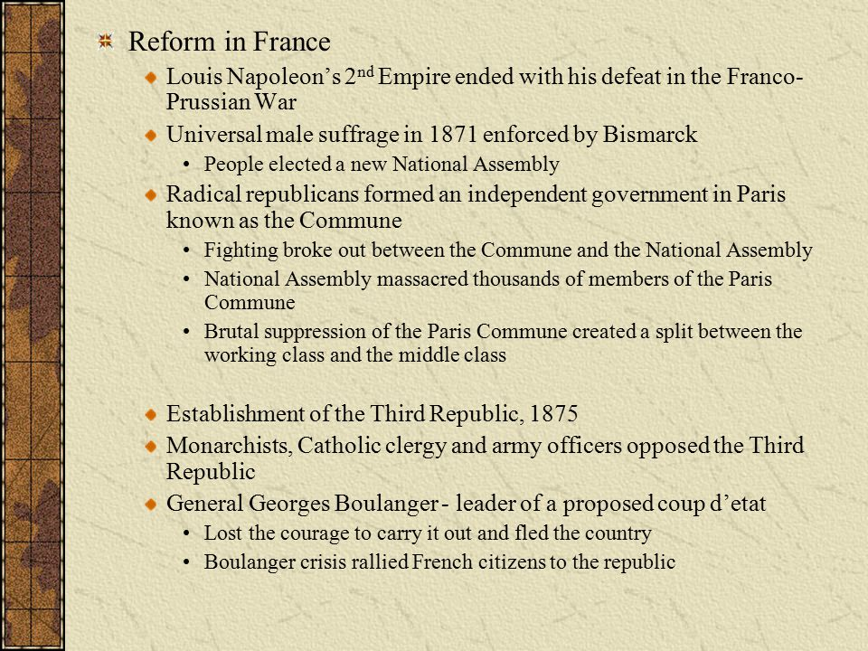 Reform in France Louis Napoleon's 2nd Empire ended with his defeat in the Franco-Prussian War. Universal male suffrage in 1871 enforced by Bismarck.