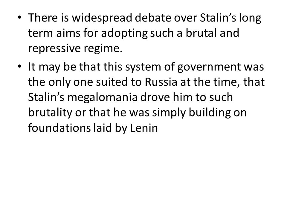There is widespread debate over Stalin's long term aims for adopting such a brutal and repressive regime.