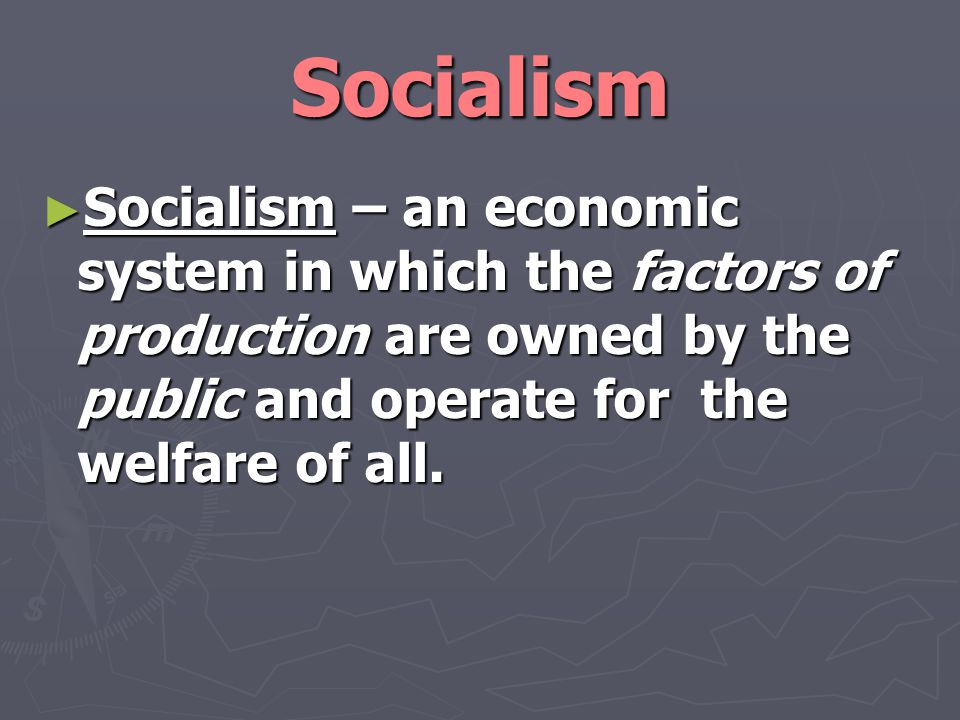 Socialism Socialism – an economic system in which the factors of production are owned by the public and operate for the welfare of all.