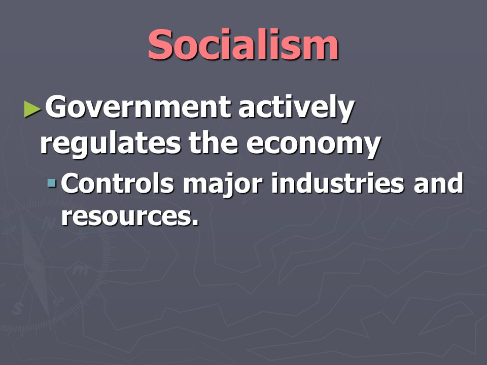 Socialism Government actively regulates the economy