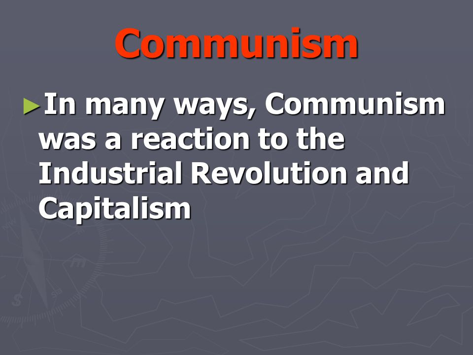 Communism In many ways, Communism was a reaction to the Industrial Revolution and Capitalism