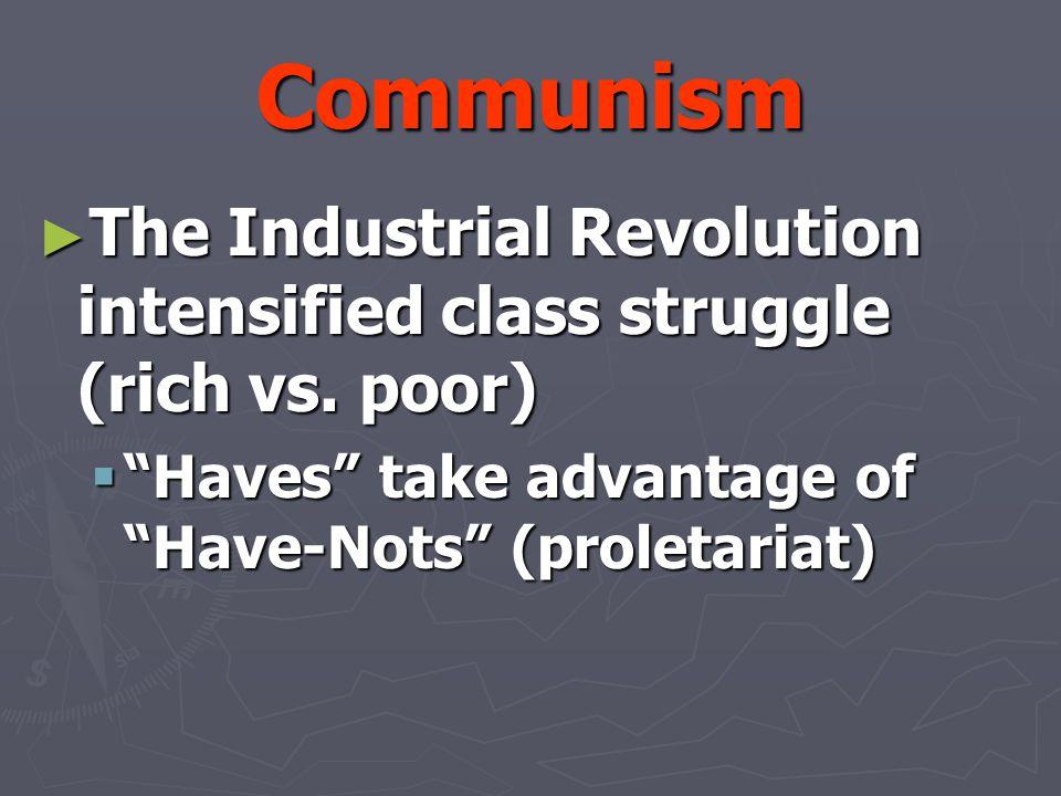 Communism The Industrial Revolution intensified class struggle (rich vs.