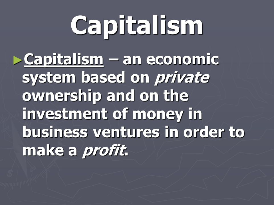 Capitalism Capitalism – an economic system based on private ownership and on the investment of money in business ventures in order to make a profit.
