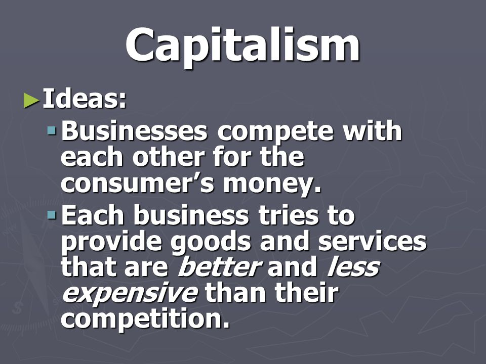 Capitalism Ideas: Businesses compete with each other for the consumer's money.