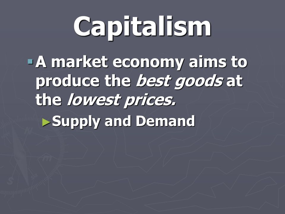 Capitalism A market economy aims to produce the best goods at the lowest prices. Supply and Demand