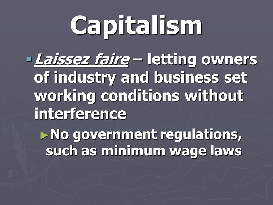 Capitalism Laissez faire – letting owners of industry and business set working conditions without interference.