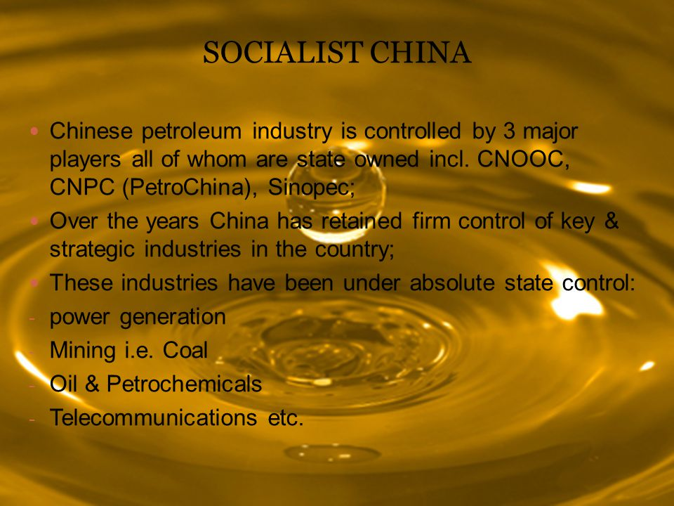 SOCIALIST CHINA Chinese petroleum industry is controlled by 3 major players all of whom are state owned incl. CNOOC, CNPC (PetroChina), Sinopec;