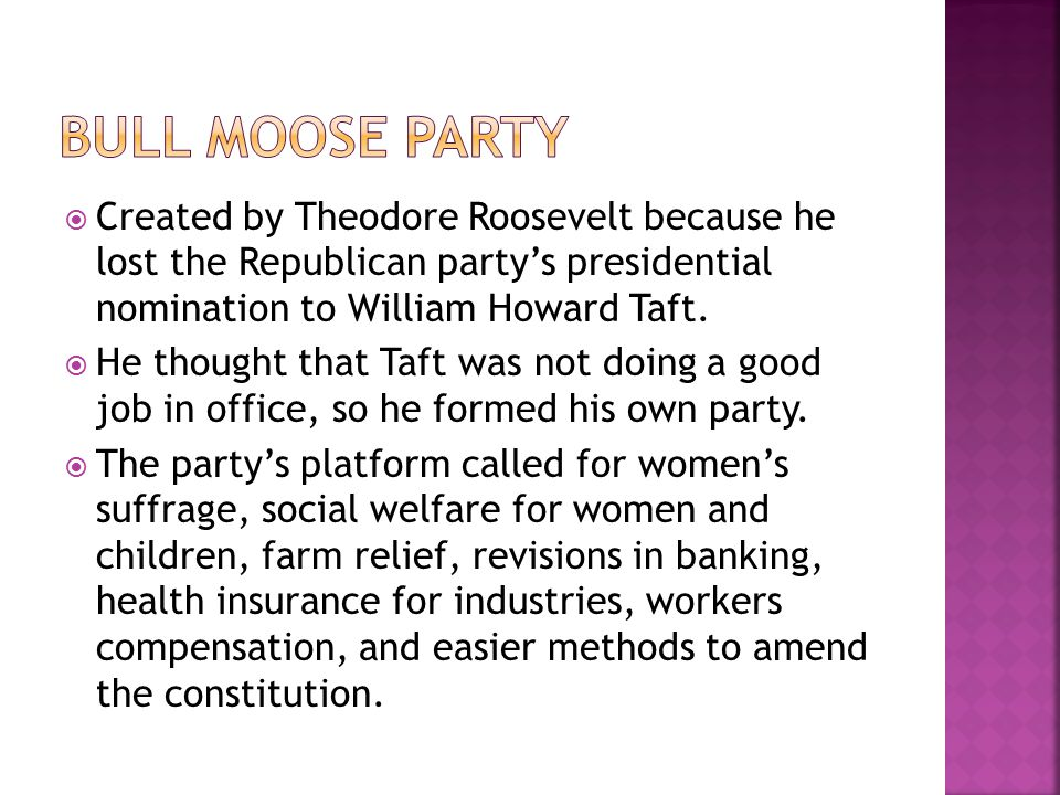 Bull Moose Party Created by Theodore Roosevelt because he lost the Republican party's presidential nomination to William Howard Taft.