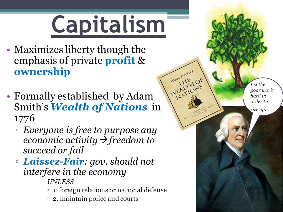 Capitalism Maximizes liberty though the emphasis of private profit & ownership. Formally established by Adam Smith's Wealth of Nations in 1776.