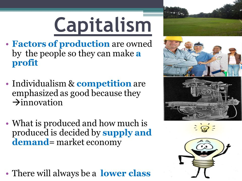 Capitalism Factors of production are owned by the people so they can make a profit.