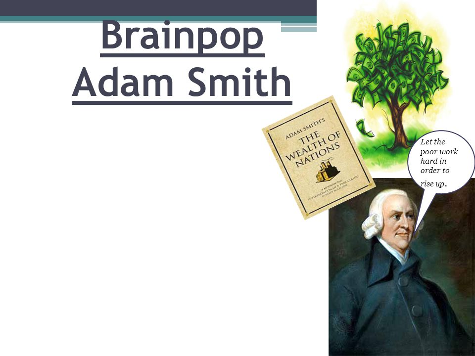 Brainpop Adam Smith Let the poor work hard in order to rise up.