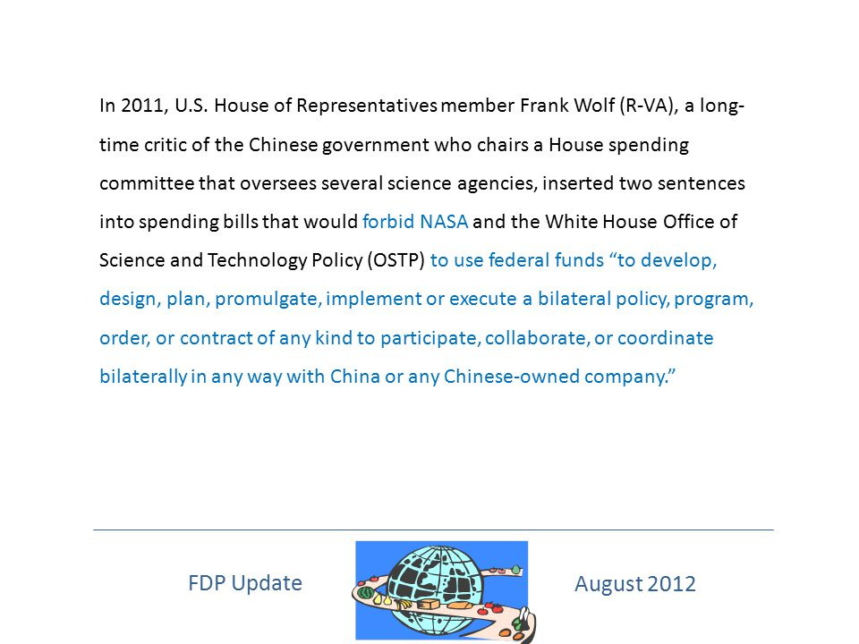 In 2011, U.S. House of Representatives member Frank Wolf (R-VA), a long- time critic of the Chinese government who chairs a House spending committee that oversees several science agencies, inserted two sentences into spending bills that would forbid NASA and the White House Office of Science and Technology Policy (OSTP) to use federal funds to develop, design, plan, promulgate, implement or execute a bilateral policy, program, order, or contract of any kind to participate, collaborate, or coordinate bilaterally in any way with China or any Chinese-owned company.