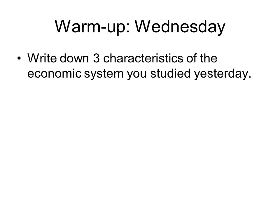 Warm-up: Wednesday Write down 3 characteristics of the economic system you studied yesterday.