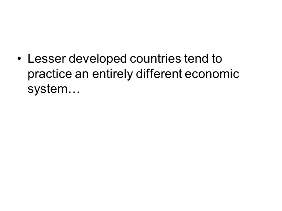 Lesser developed countries tend to practice an entirely different economic system…