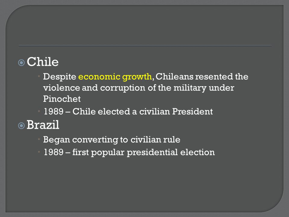 Chile Despite economic growth, Chileans resented the violence and corruption of the military under Pinochet.