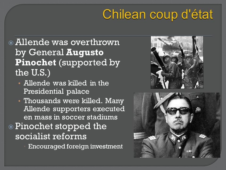 Chilean coup d état Allende was overthrown by General Augusto Pinochet (supported by the U.S.) Allende was killed in the Presidential palace.