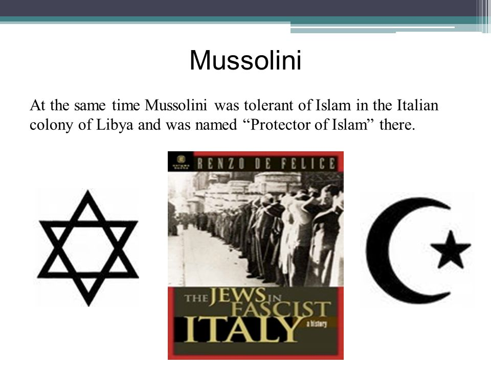 Mussolini At the same time Mussolini was tolerant of Islam in the Italian colony of Libya and was named Protector of Islam there.
