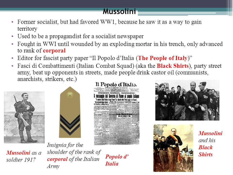 Mussolini Former socialist, but had favored WW1, because he saw it as a way to gain territory. Used to be a propagandist for a socialist newspaper.