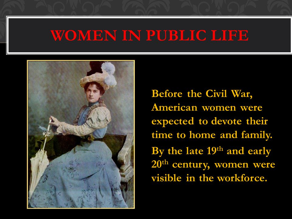 WOMEN IN PUBLIC LIFE Before the Civil War, American women were expected to devote their time to home and family.