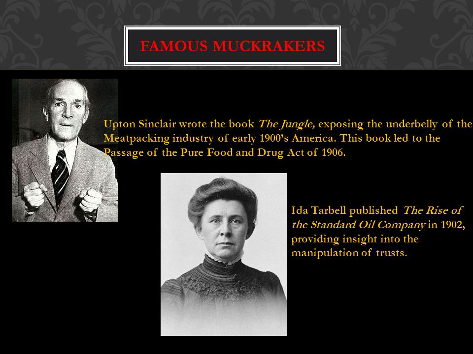 Famous muckrakers Upton Sinclair wrote the book The Jungle, exposing the underbelly of the.