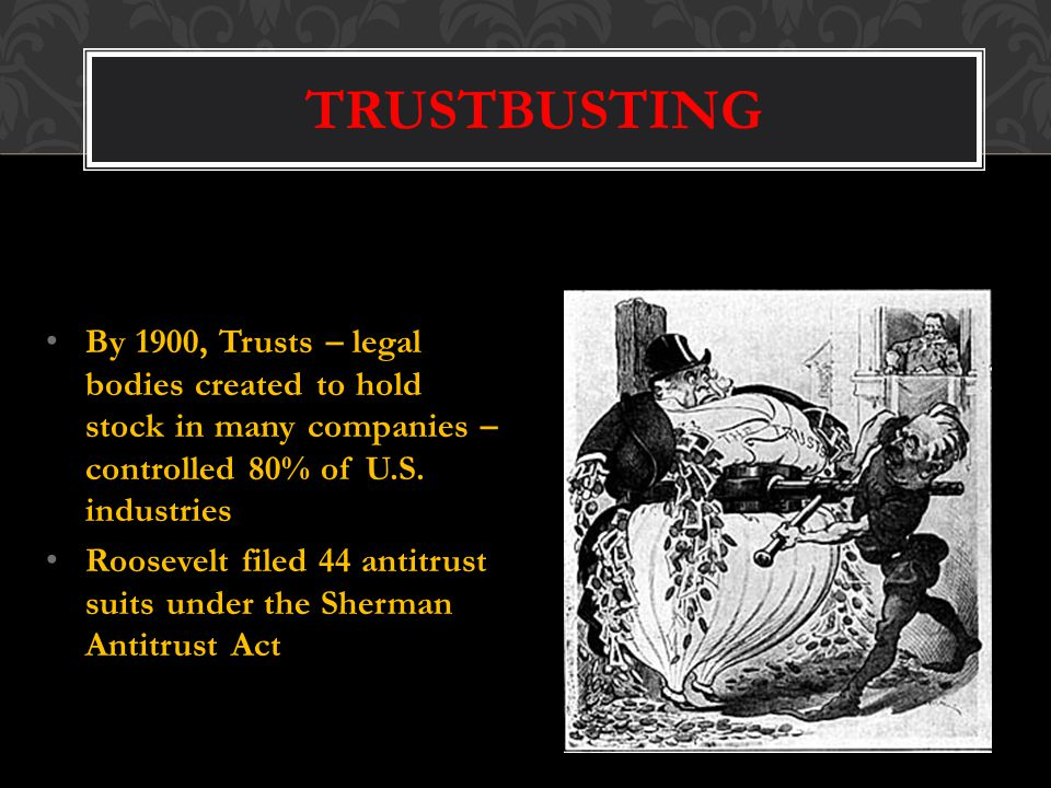 TRUSTBUSTING By 1900, Trusts – legal bodies created to hold stock in many companies – controlled 80% of U.S. industries.