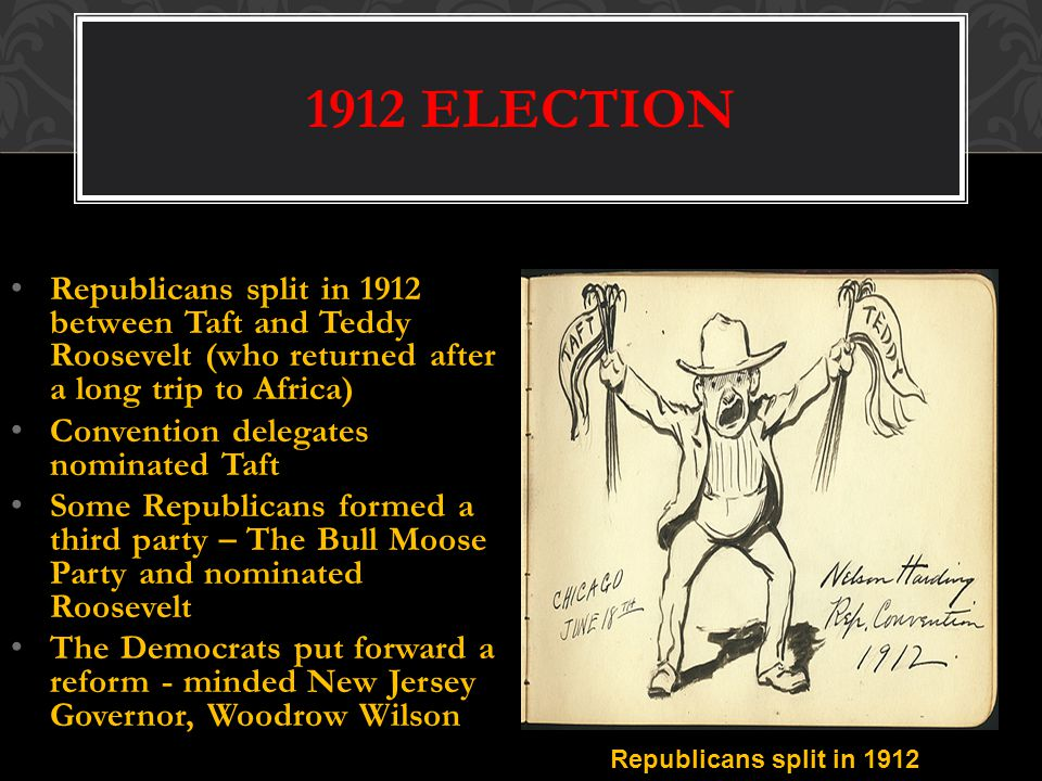 1912 ELECTION Republicans split in 1912 between Taft and Teddy Roosevelt (who returned after a long trip to Africa)