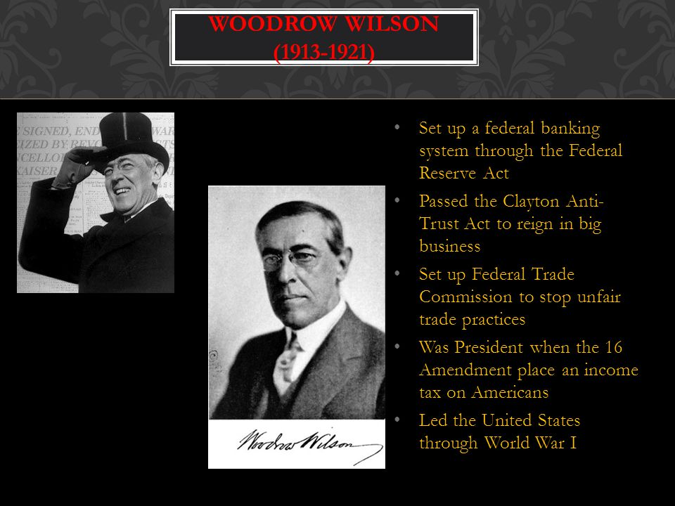 Woodrow Wilson (1913-1921) Set up a federal banking system through the Federal Reserve Act.