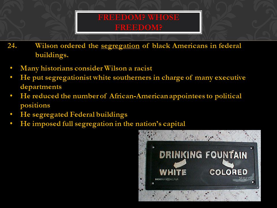 Freedom Whose Freedom 24. Wilson ordered the segregation of black Americans in federal buildings.