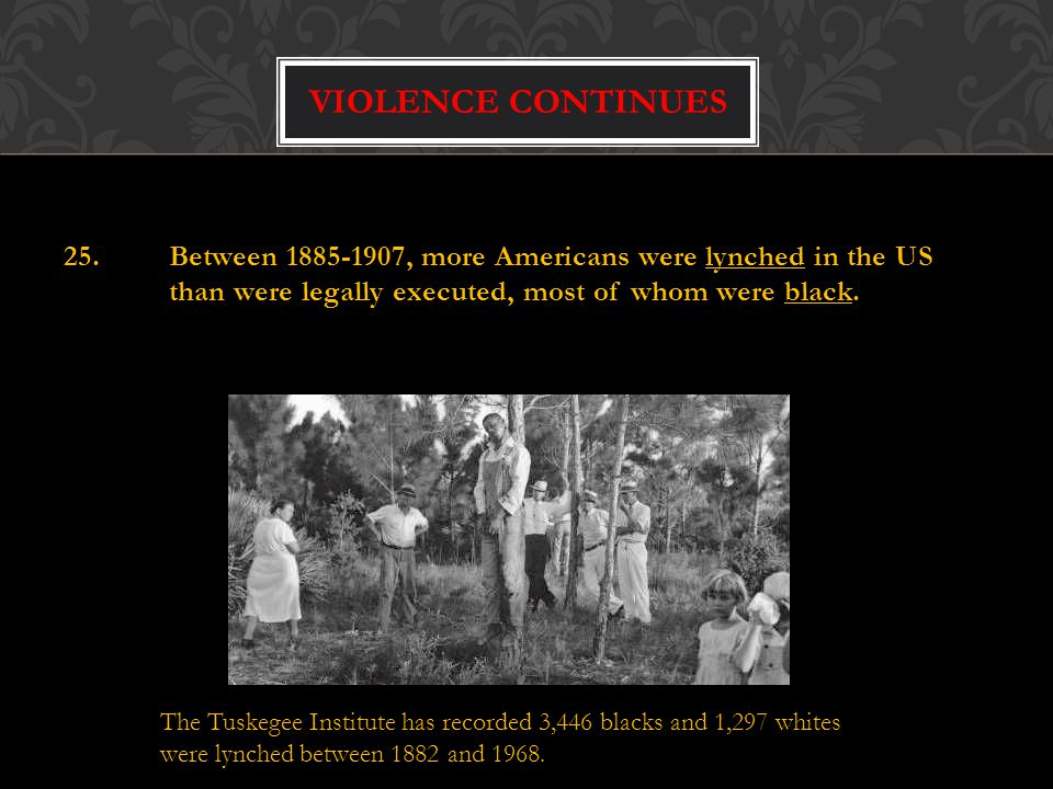 Violence continues 25. Between 1885-1907, more Americans were lynched in the US than were legally executed, most of whom were black.