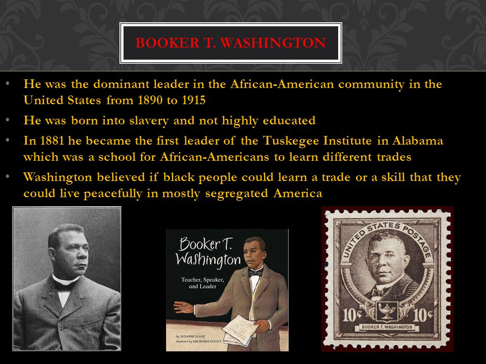 Booker T. Washington He was the dominant leader in the African-American community in the United States from 1890 to 1915.