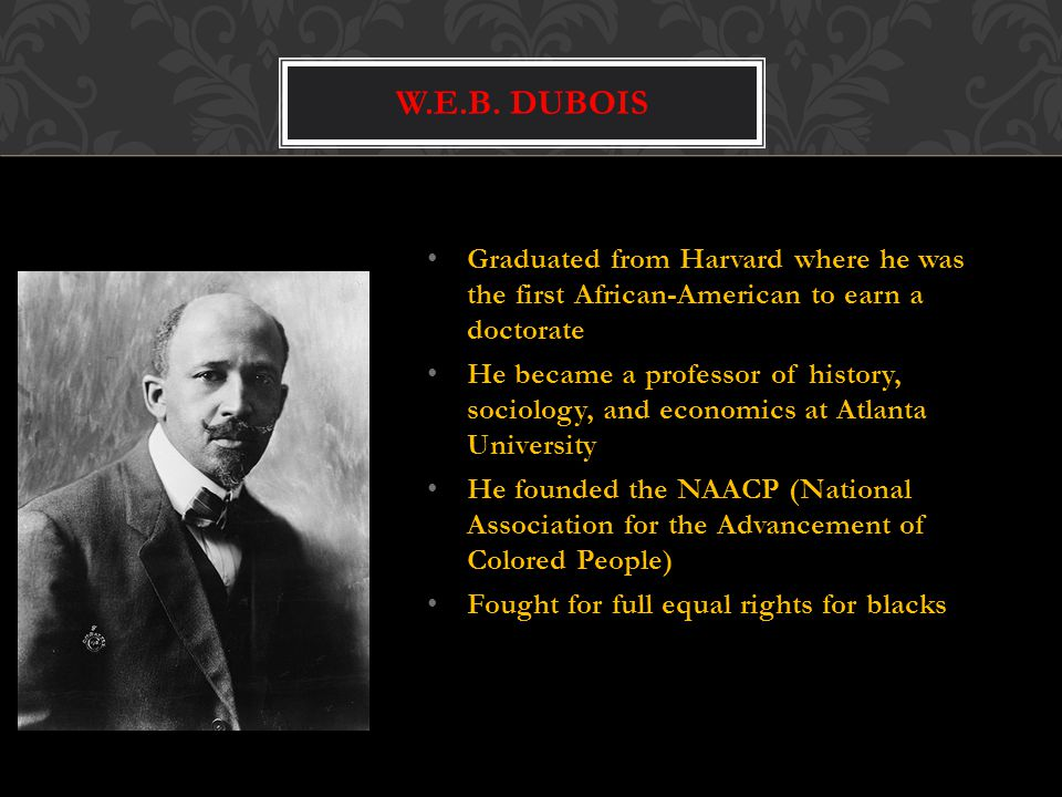 W.E.B. Dubois Graduated from Harvard where he was the first African-American to earn a doctorate.