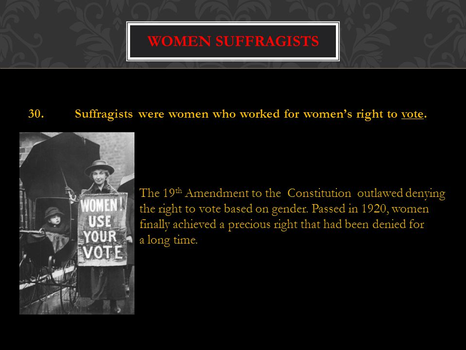 Women suffragists 30. Suffragists were women who worked for women's right to vote. The 19th Amendment to the Constitution outlawed denying.
