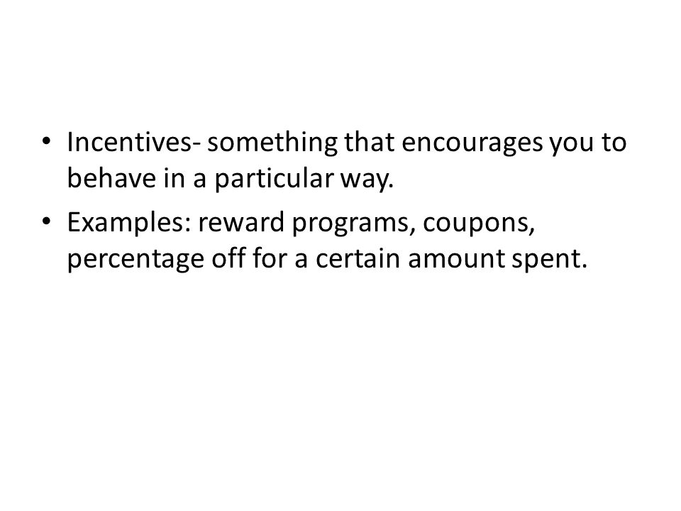 Incentives- something that encourages you to behave in a particular way.