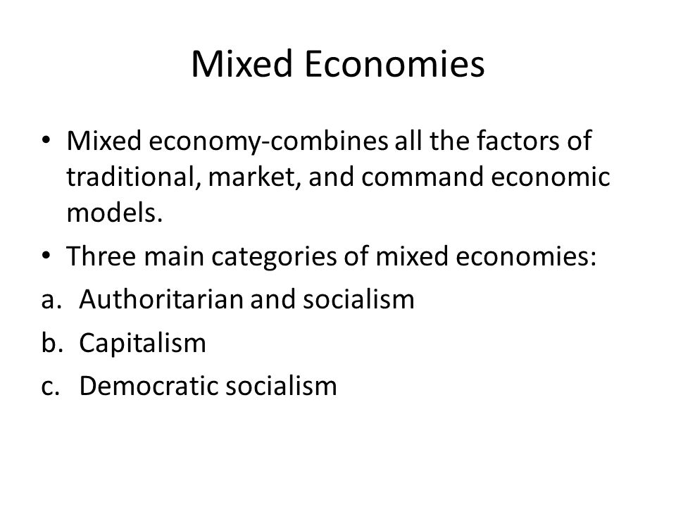 Mixed Economies Mixed economy-combines all the factors of traditional, market, and command economic models.