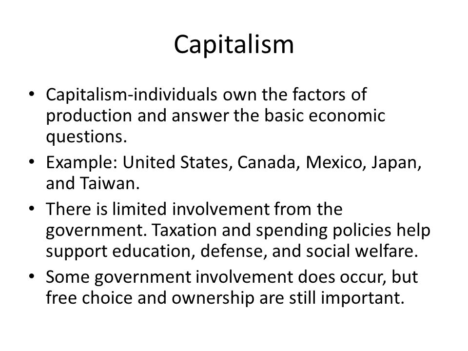 Capitalism Capitalism-individuals own the factors of production and answer the basic economic questions.