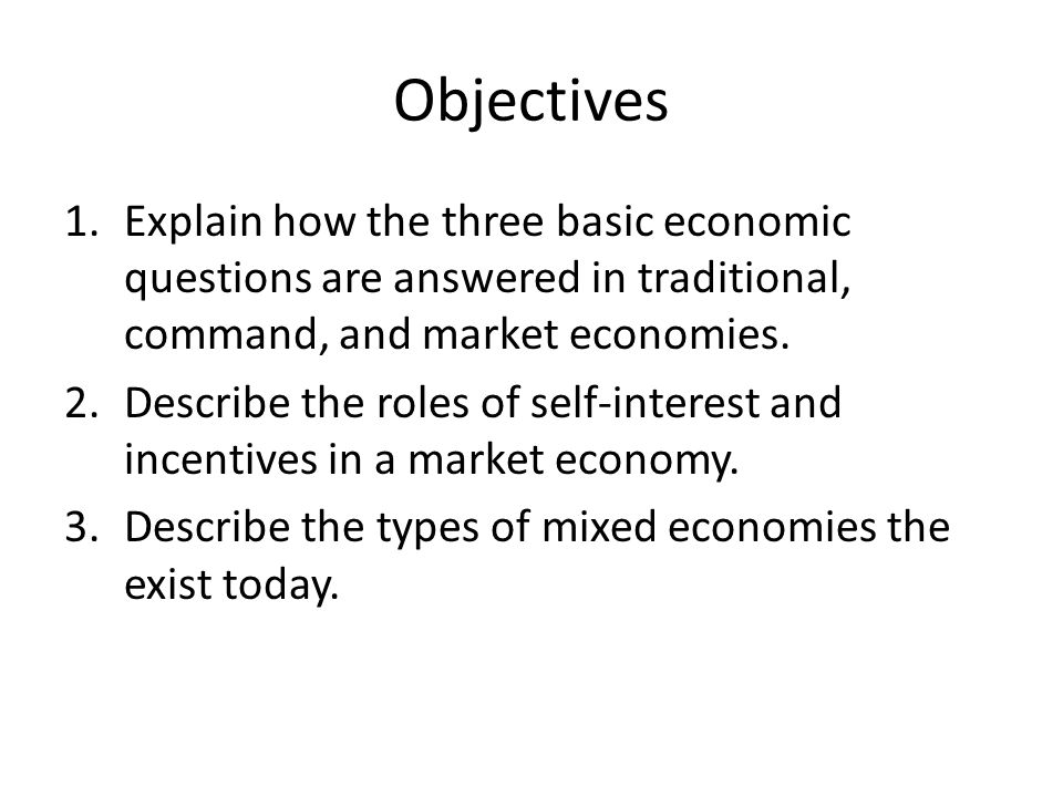 Objectives Explain how the three basic economic questions are answered in traditional, command, and market economies.