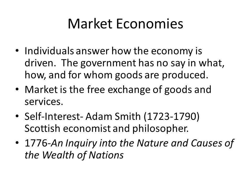 Market Economies Individuals answer how the economy is driven. The government has no say in what, how, and for whom goods are produced.