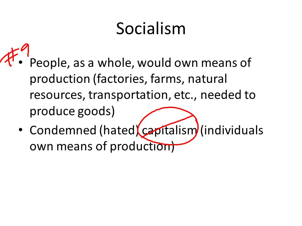 Socialism People, as a whole, would own means of production (factories, farms, natural resources, transportation, etc., needed to produce goods)