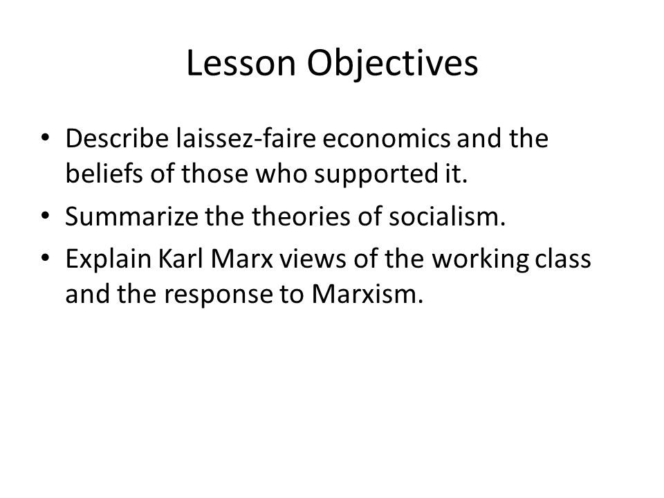 Lesson Objectives Describe laissez-faire economics and the beliefs of those who supported it. Summarize the theories of socialism.