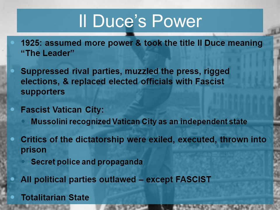 Il Duce's Power 1925: assumed more power & took the title Il Duce meaning The Leader